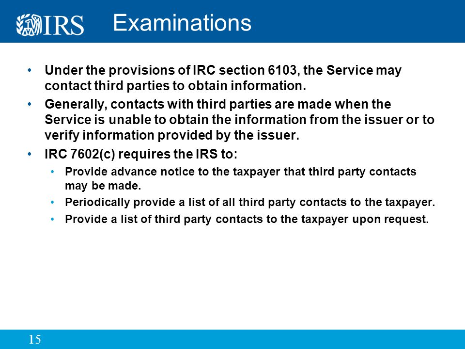 15 Examinations Under the provisions of IRC section 6103, the Service may contact third parties to obtain information.