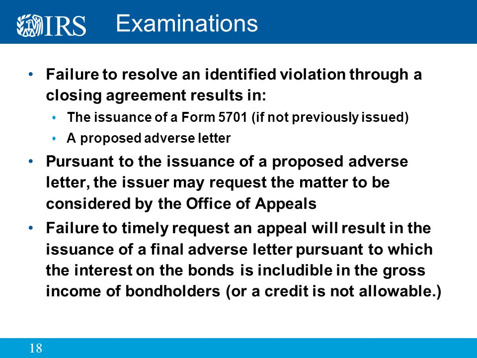 18 Examinations Failure to resolve an identified violation through a closing agreement results in: The issuance of a Form 5701 (if not previously issued) A proposed adverse letter Pursuant to the issuance of a proposed adverse letter, the issuer may request the matter to be considered by the Office of Appeals Failure to timely request an appeal will result in the issuance of a final adverse letter pursuant to which the interest on the bonds is includible in the gross income of bondholders (or a credit is not allowable.)
