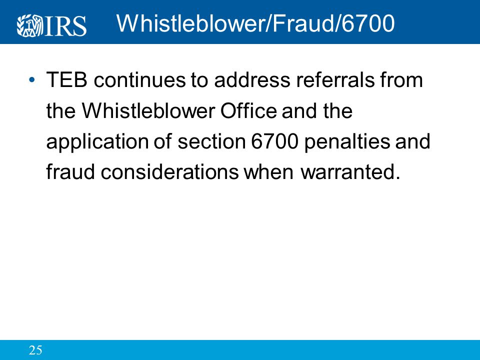25 Whistleblower/Fraud/6700 TEB continues to address referrals from the Whistleblower Office and the application of section 6700 penalties and fraud considerations when warranted.