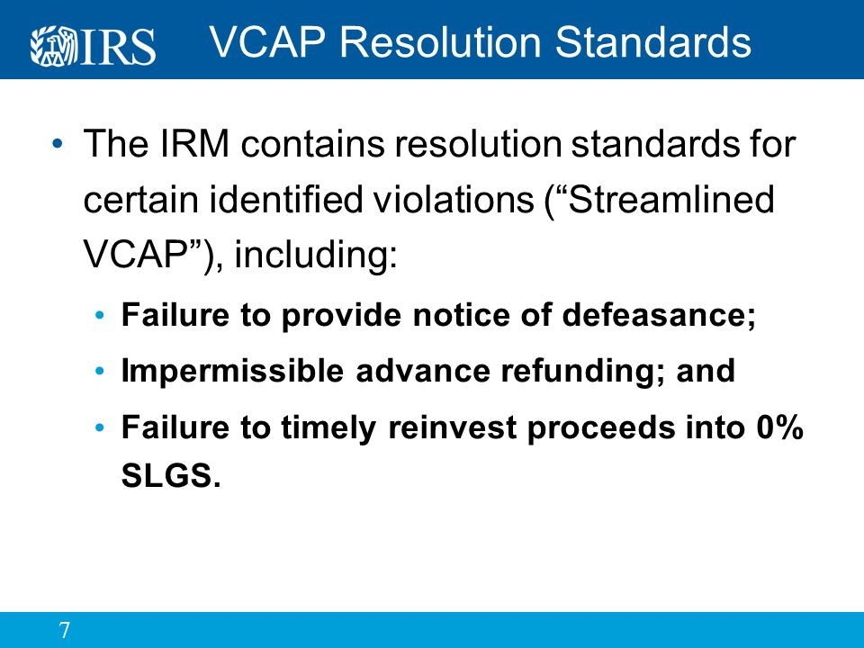 7 VCAP Resolution Standards The IRM contains resolution standards for certain identified violations ( Streamlined VCAP ), including: Failure to provide notice of defeasance; Impermissible advance refunding; and Failure to timely reinvest proceeds into 0% SLGS.