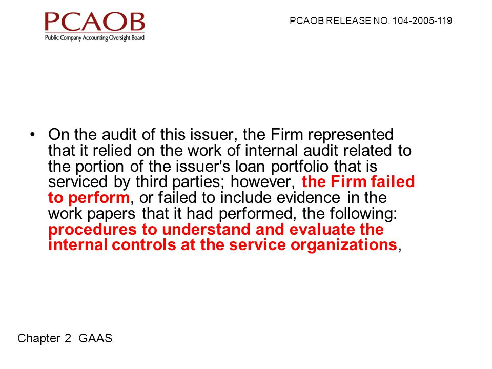 On the audit of this issuer, the Firm represented that it relied on the work of internal audit related to the portion of the issuer s loan portfolio that is serviced by third parties; however, the Firm failed to perform, or failed to include evidence in the work papers that it had performed, the following: procedures to understand and evaluate the internal controls at the service organizations, PCAOB RELEASE NO.