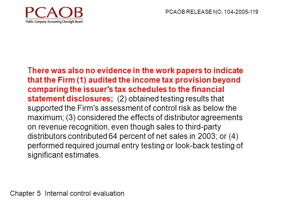 There was also no evidence in the work papers to indicate that the Firm (1) audited the income tax provision beyond comparing the issuer s tax schedules to the financial statement disclosures; (2) obtained testing results that supported the Firm s assessment of control risk as below the maximum; (3) considered the effects of distributor agreements on revenue recognition, even though sales to third-party distributors contributed 64 percent of net sales in 2003; or (4) performed required journal entry testing or look-back testing of significant estimates.