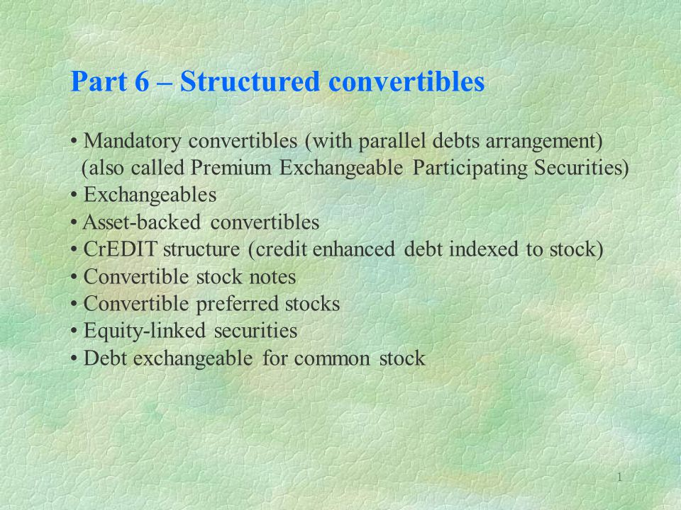 1 Part 6 – Structured convertibles Mandatory convertibles (with parallel debts arrangement) (also called Premium Exchangeable Participating Securities) Exchangeables Asset-backed convertibles CrEDIT structure (credit enhanced debt indexed to stock) Convertible stock notes Convertible preferred stocks Equity-linked securities Debt exchangeable for common stock