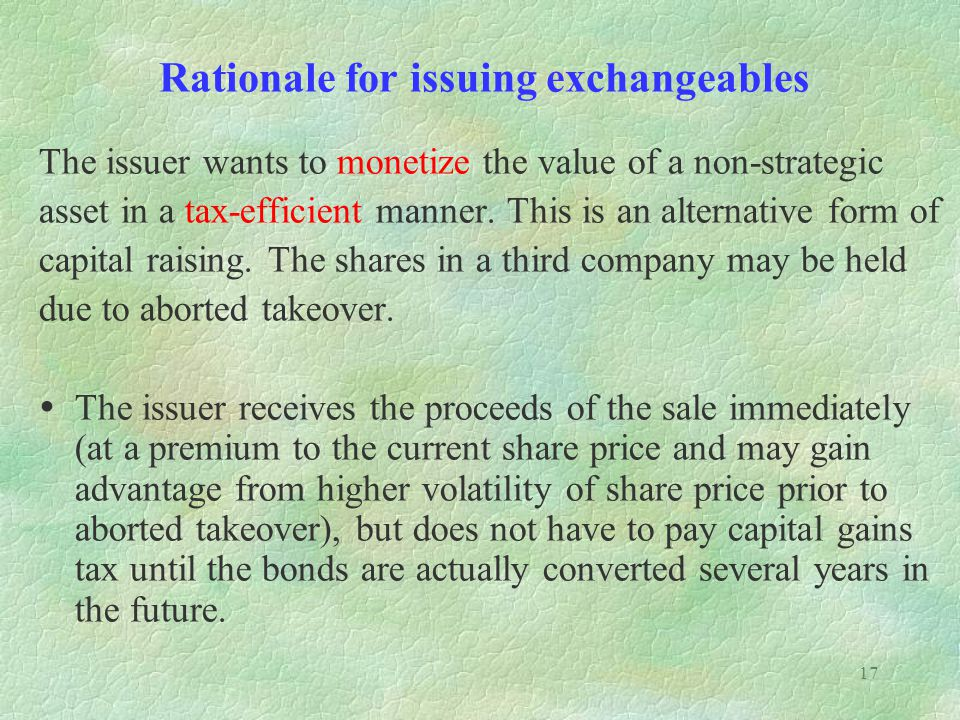17 Rationale for issuing exchangeables The issuer wants to monetize the value of a non-strategic asset in a tax-efficient manner. This is an alternati
