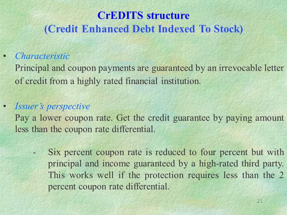 21 CrEDITS structure (Credit Enhanced Debt Indexed To Stock) Characteristic Principal and coupon payments are guaranteed by an irrevocable letter of credit from a highly rated financial institution.
