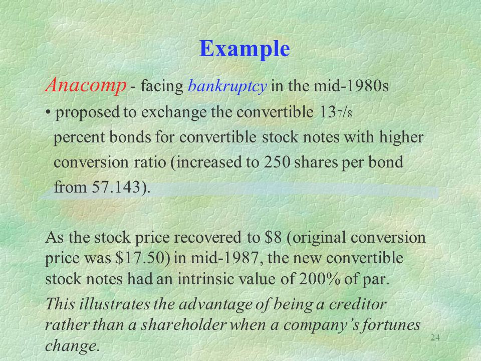 24 Example Anacomp - facing bankruptcy in the mid-1980s proposed to exchange the convertible 13 7 / 8 percent bonds for convertible stock notes with h