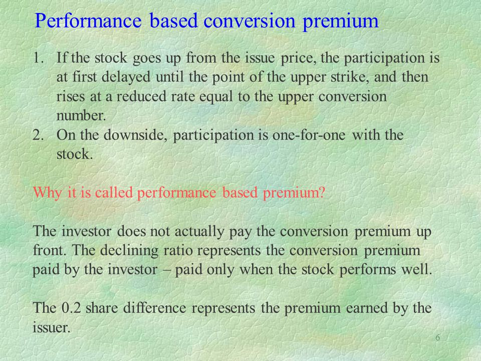 6 Performance based conversion premium 1.If the stock goes up from the issue price, the participation is at first delayed until the point of the upper