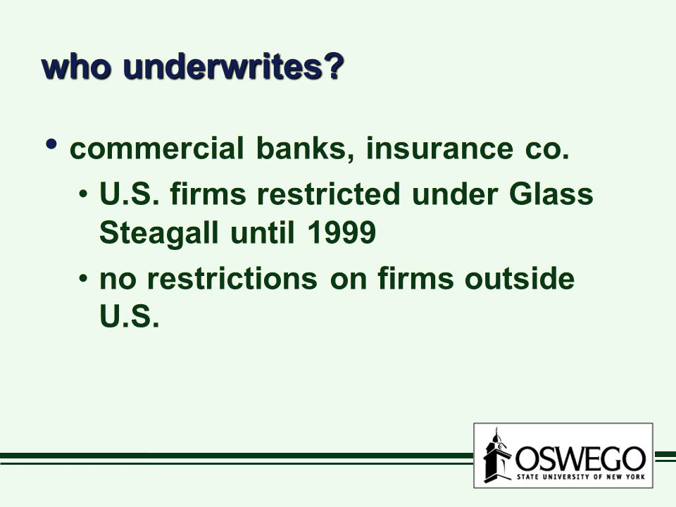 who underwrites? commercial banks, insurance co. U.S. firms restricted under Glass Steagall until 1999 no restrictions on firms outside U.S. commercia