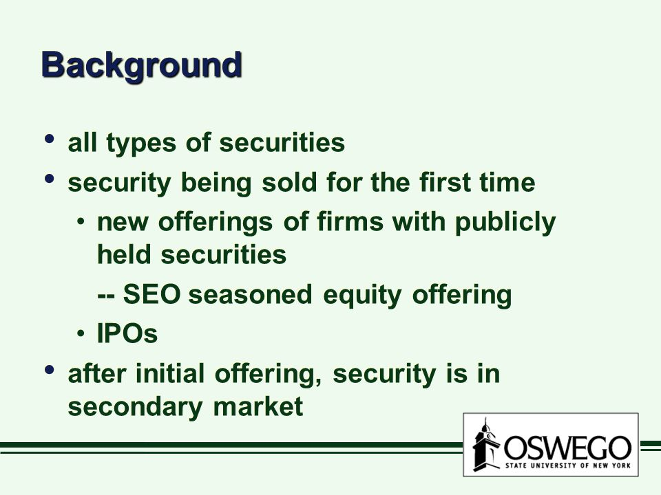 BackgroundBackground all types of securities security being sold for the first time new offerings of firms with publicly held securities -- SEO season