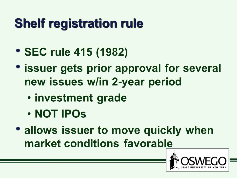 Shelf registration rule SEC rule 415 (1982) issuer gets prior approval for several new issues w/in 2-year period investment grade NOT IPOs allows issu