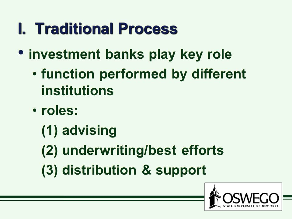 I. Traditional Process investment banks play key role function performed by different institutions roles: (1) advising (2) underwriting/best efforts (