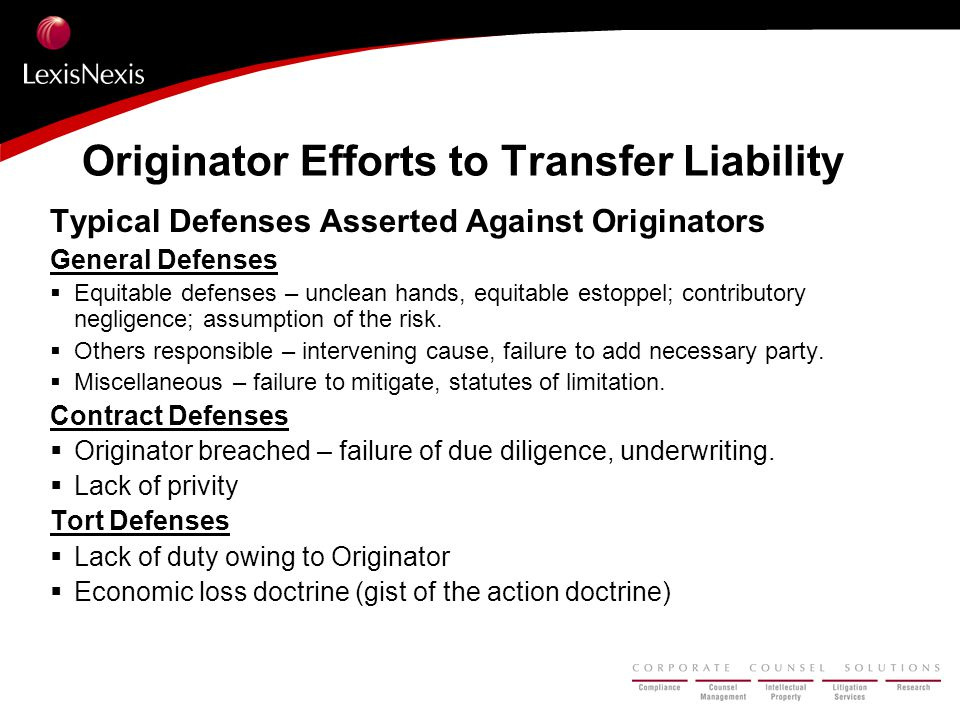 Originator Efforts to Transfer Liability Typical Defenses Asserted Against Originators General Defenses  Equitable defenses – unclean hands, equitable estoppel; contributory negligence; assumption of the risk.