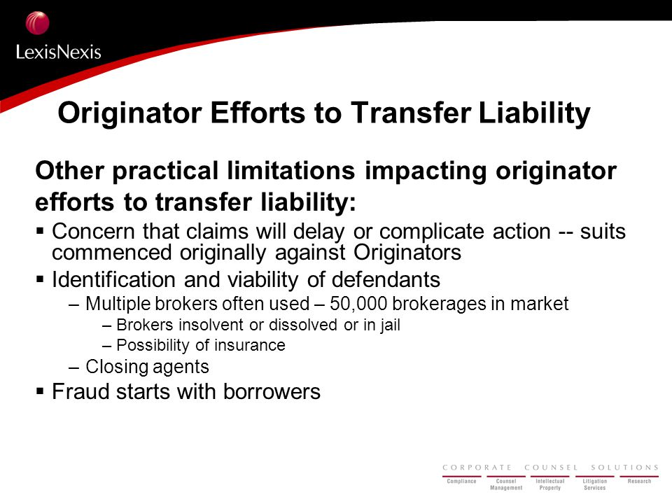 Originator Efforts to Transfer Liability Other practical limitations impacting originator efforts to transfer liability:  Concern that claims will delay or complicate action -- suits commenced originally against Originators  Identification and viability of defendants –Multiple brokers often used – 50,000 brokerages in market – Brokers insolvent or dissolved or in jail – Possibility of insurance –Closing agents  Fraud starts with borrowers