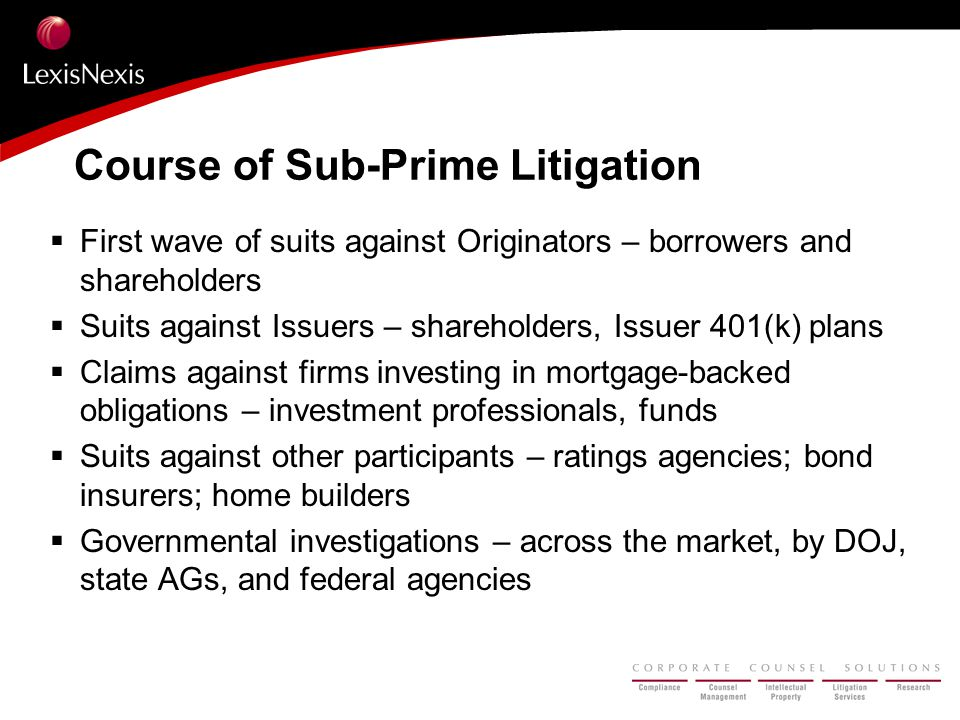 Course of Sub-Prime Litigation  First wave of suits against Originators – borrowers and shareholders  Suits against Issuers – shareholders, Issuer 401(k) plans  Claims against firms investing in mortgage-backed obligations – investment professionals, funds  Suits against other participants – ratings agencies; bond insurers; home builders  Governmental investigations – across the market, by DOJ, state AGs, and federal agencies