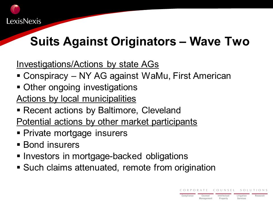 Suits Against Originators – Wave Two Investigations/Actions by state AGs  Conspiracy – NY AG against WaMu, First American  Other ongoing investigations Actions by local municipalities  Recent actions by Baltimore, Cleveland Potential actions by other market participants  Private mortgage insurers  Bond insurers  Investors in mortgage-backed obligations  Such claims attenuated, remote from origination