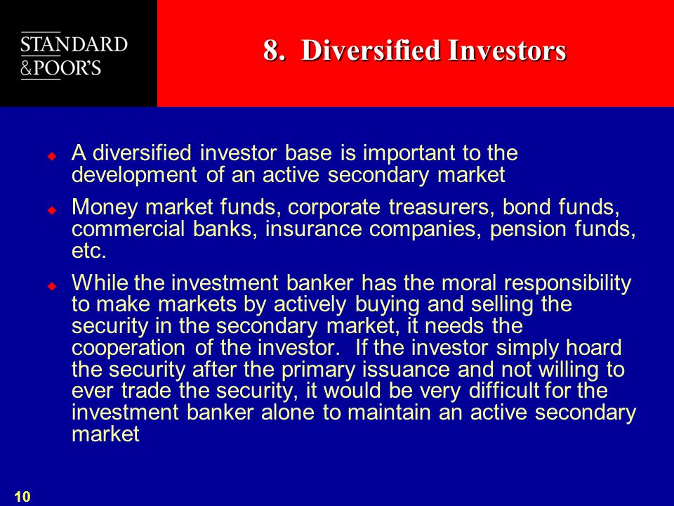10 8. Diversified Investors  A diversified investor base is important to the development of an active secondary market  Money market funds, corporat