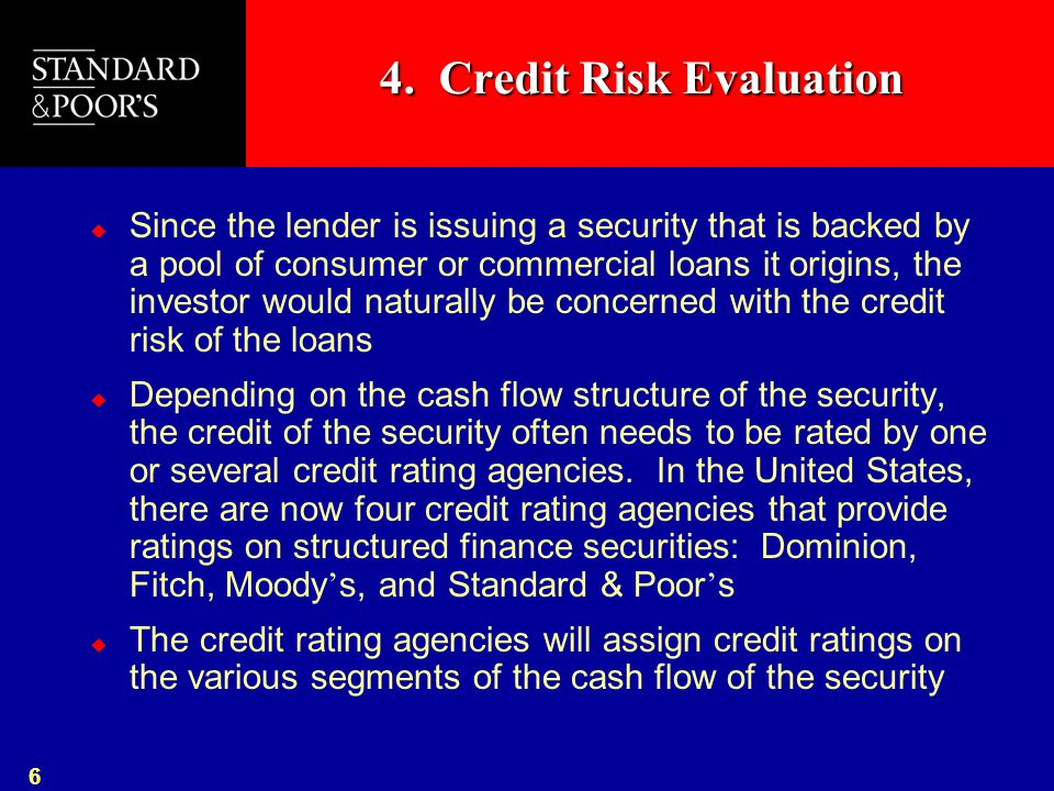 6 4. Credit Risk Evaluation  Since the lender is issuing a security that is backed by a pool of consumer or commercial loans it origins, the investor