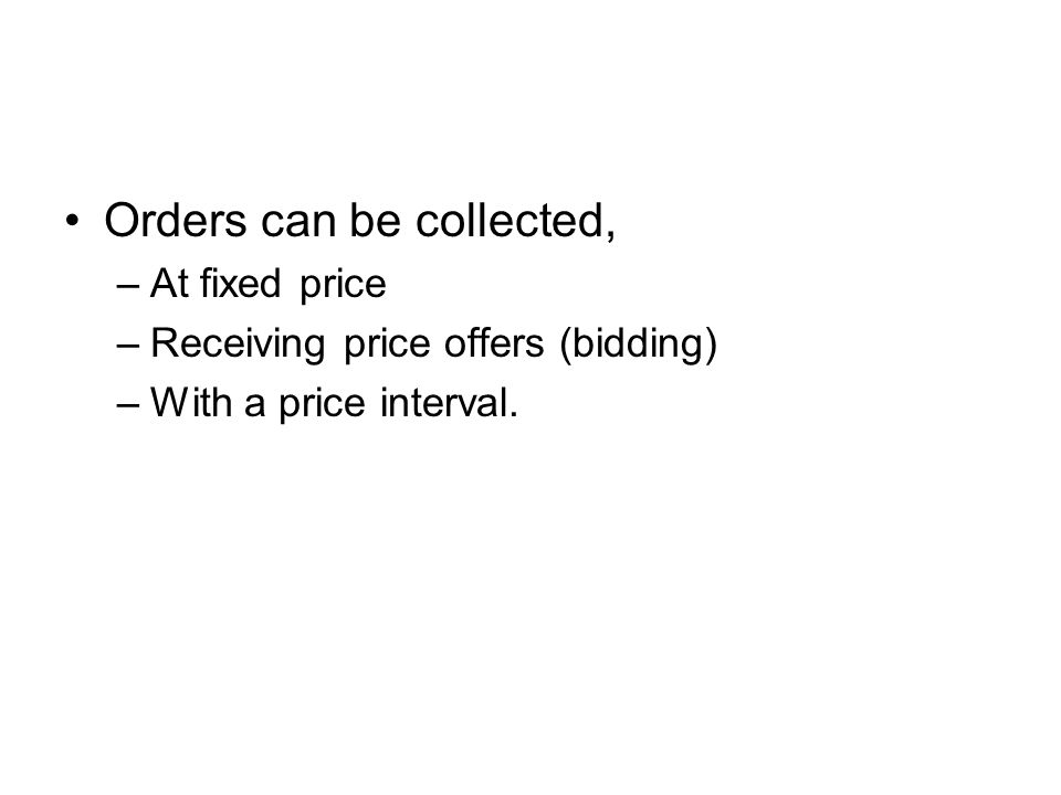Orders can be collected, –At fixed price –Receiving price offers (bidding) –With a price interval.