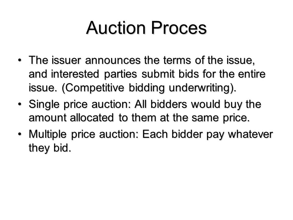Auction Proces The issuer announces the terms of the issue, and interested parties submit bids for the entire issue.