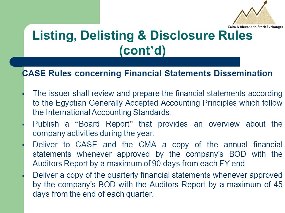 CASE Rules concerning Financial Statements Dissemination  The issuer shall review and prepare the financial statements according to the Egyptian Generally Accepted Accounting Principles which follow the International Accounting Standards.