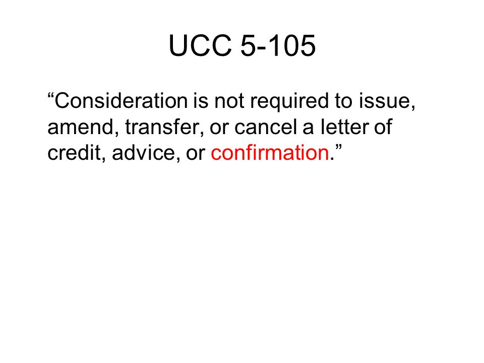 UCC 5-105 Consideration is not required to issue, amend, transfer, or cancel a letter of credit, advice, or confirmation.