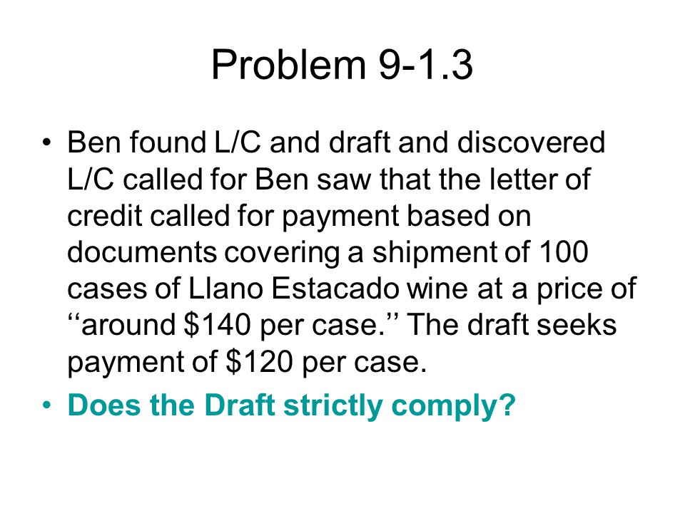 Problem 9-1.3 Ben found L/C and draft and discovered L/C called for Ben saw that the letter of credit called for payment based on documents covering a shipment of 100 cases of Llano Estacado wine at a price of ''around $140 per case.'' The draft seeks payment of $120 per case.