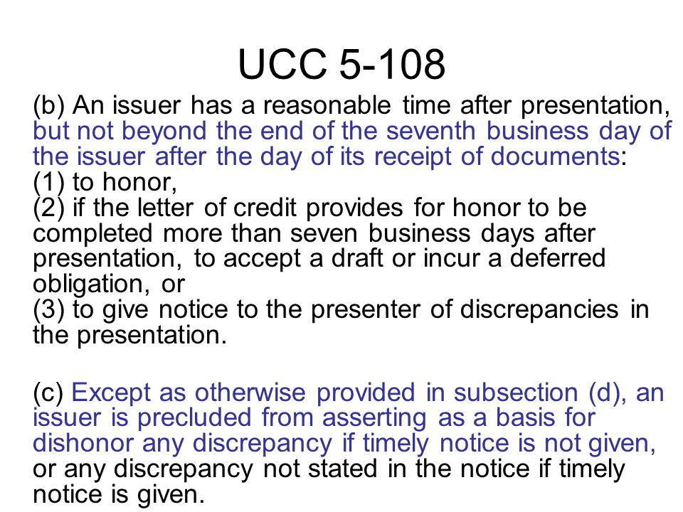 UCC 5-108 (b) An issuer has a reasonable time after presentation, but not beyond the end of the seventh business day of the issuer after the day of its receipt of documents: (1) to honor, (2) if the letter of credit provides for honor to be completed more than seven business days after presentation, to accept a draft or incur a deferred obligation, or (3) to give notice to the presenter of discrepancies in the presentation.