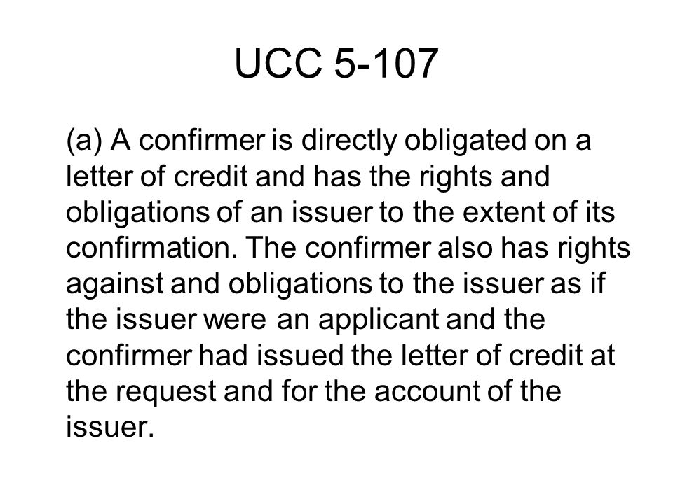 UCC 5-107 (a) A confirmer is directly obligated on a letter of credit and has the rights and obligations of an issuer to the extent of its confirmation.