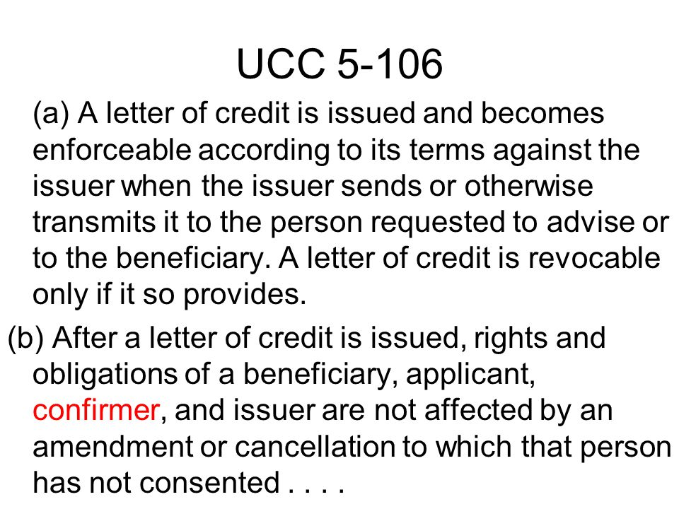 UCC 5-106 (a) A letter of credit is issued and becomes enforceable according to its terms against the issuer when the issuer sends or otherwise transmits it to the person requested to advise or to the beneficiary.