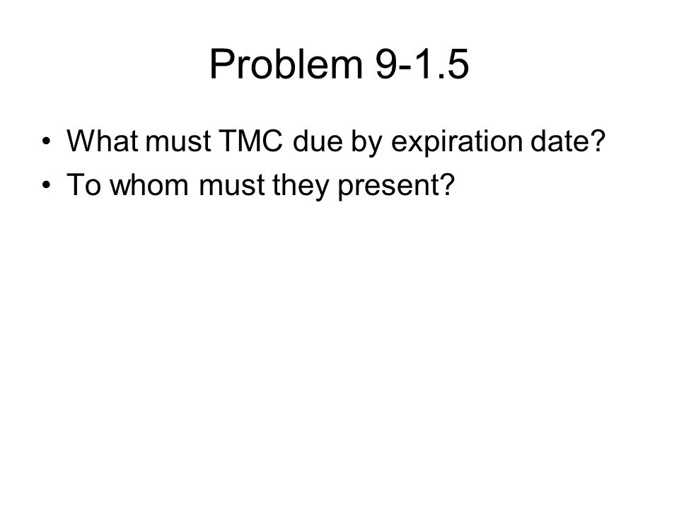 Problem 9-1.5 What must TMC due by expiration date To whom must they present