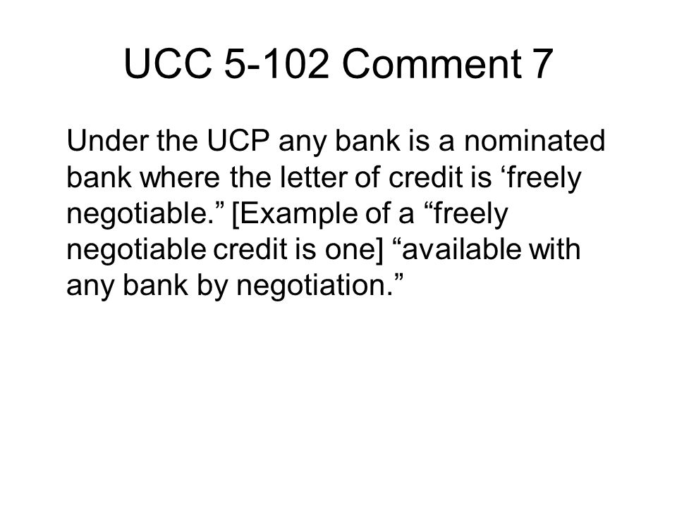 UCC 5-102 Comment 7 Under the UCP any bank is a nominated bank where the letter of credit is 'freely negotiable. [Example of a freely negotiable credit is one] available with any bank by negotiation.