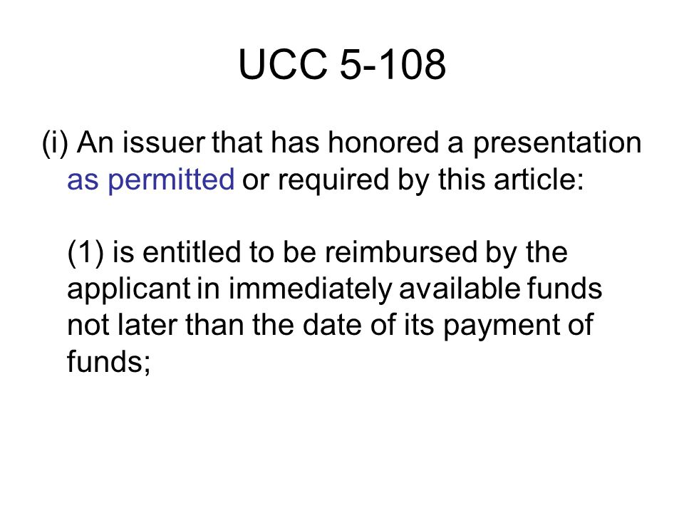 UCC 5-108 (i) An issuer that has honored a presentation as permitted or required by this article: (1) is entitled to be reimbursed by the applicant in immediately available funds not later than the date of its payment of funds;