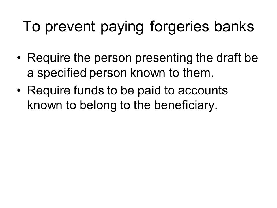 To prevent paying forgeries banks Require the person presenting the draft be a specified person known to them.
