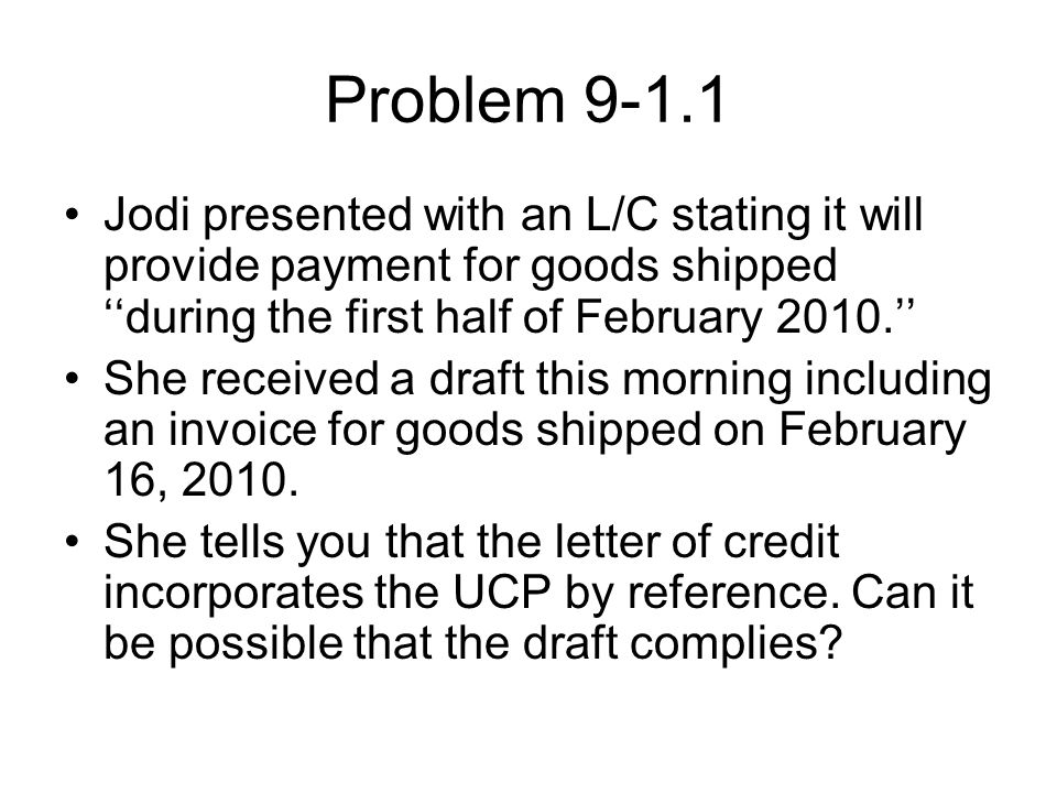 Problem 9-1.1 Jodi presented with an L/C stating it will provide payment for goods shipped ''during the first half of February 2010.'' She received a draft this morning including an invoice for goods shipped on February 16, 2010.