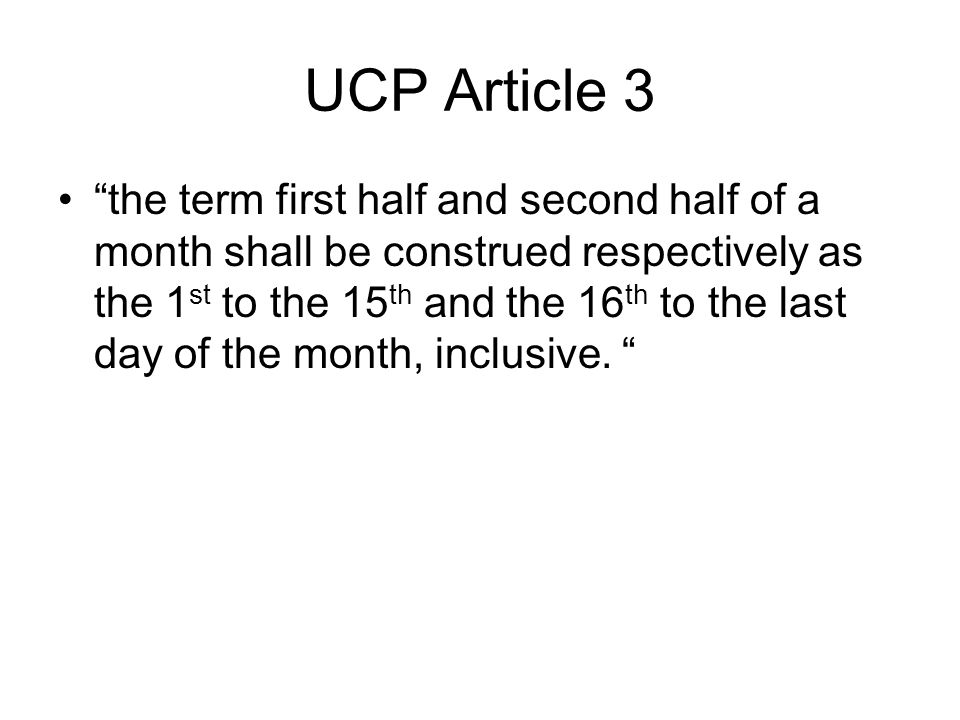UCP Article 3 the term first half and second half of a month shall be construed respectively as the 1 st to the 15 th and the 16 th to the last day of the month, inclusive.