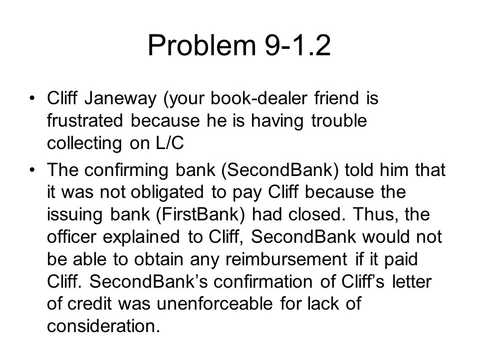 Problem 9-1.2 Cliff Janeway (your book-dealer friend is frustrated because he is having trouble collecting on L/C The confirming bank (SecondBank) told him that it was not obligated to pay Cliff because the issuing bank (FirstBank) had closed.