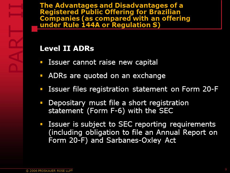 © 2006 PROSKAUER ROSE LLP ® 9 The Advantages and Disadvantages of a Registered Public Offering for Brazilian Companies (as compared with an offering under Rule 144A or Regulation S) Level II ADRs  Issuer cannot raise new capital  ADRs are quoted on an exchange  Issuer files registration statement on Form 20-F  Depositary must file a short registration statement (Form F-6) with the SEC  Issuer is subject to SEC reporting requirements (including obligation to file an Annual Report on Form 20-F) and Sarbanes-Oxley Act PART II