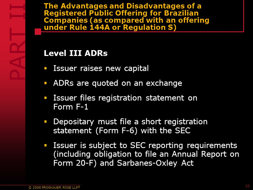 © 2006 PROSKAUER ROSE LLP ® 10 The Advantages and Disadvantages of a Registered Public Offering for Brazilian Companies (as compared with an offering under Rule 144A or Regulation S) Level III ADRs  Issuer raises new capital  ADRs are quoted on an exchange  Issuer files registration statement on Form F-1  Depositary must file a short registration statement (Form F-6) with the SEC  Issuer is subject to SEC reporting requirements (including obligation to file an Annual Report on Form 20-F) and Sarbanes-Oxley Act PART II