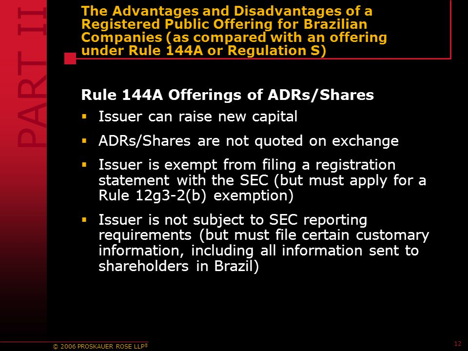 © 2006 PROSKAUER ROSE LLP ® 12 The Advantages and Disadvantages of a Registered Public Offering for Brazilian Companies (as compared with an offering under Rule 144A or Regulation S) Rule 144A Offerings of ADRs/Shares  Issuer can raise new capital  ADRs/Shares are not quoted on exchange  Issuer is exempt from filing a registration statement with the SEC (but must apply for a Rule 12g3-2(b) exemption)  Issuer is not subject to SEC reporting requirements (but must file certain customary information, including all information sent to shareholders in Brazil) PART II