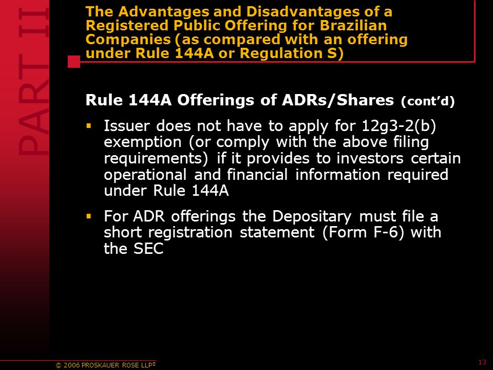 © 2006 PROSKAUER ROSE LLP ® 13 The Advantages and Disadvantages of a Registered Public Offering for Brazilian Companies (as compared with an offering under Rule 144A or Regulation S) Rule 144A Offerings of ADRs/Shares (cont'd)  Issuer does not have to apply for 12g3-2(b) exemption (or comply with the above filing requirements) if it provides to investors certain operational and financial information required under Rule 144A  For ADR offerings the Depositary must file a short registration statement (Form F-6) with the SEC PART II