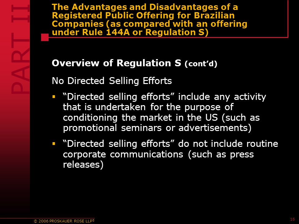 © 2006 PROSKAUER ROSE LLP ® 16 The Advantages and Disadvantages of a Registered Public Offering for Brazilian Companies (as compared with an offering under Rule 144A or Regulation S) Overview of Regulation S (cont'd) No Directed Selling Efforts  Directed selling efforts include any activity that is undertaken for the purpose of conditioning the market in the US (such as promotional seminars or advertisements)  Directed selling efforts do not include routine corporate communications (such as press releases) PART II