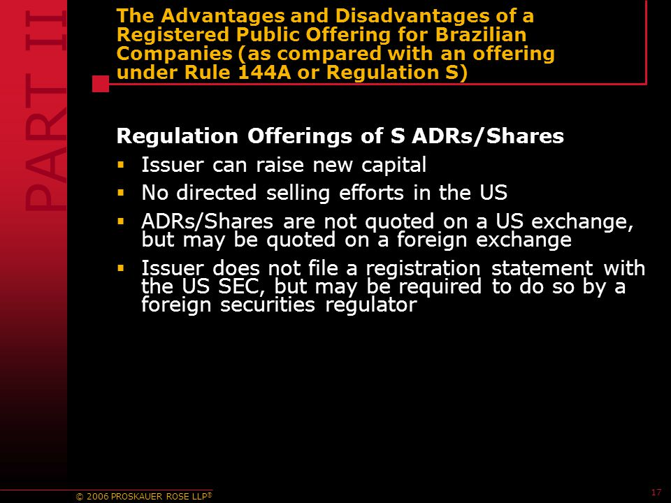 © 2006 PROSKAUER ROSE LLP ® 17 The Advantages and Disadvantages of a Registered Public Offering for Brazilian Companies (as compared with an offering under Rule 144A or Regulation S) Regulation Offerings of S ADRs/Shares  Issuer can raise new capital  No directed selling efforts in the US  ADRs/Shares are not quoted on a US exchange, but may be quoted on a foreign exchange  Issuer does not file a registration statement with the US SEC, but may be required to do so by a foreign securities regulator PART II