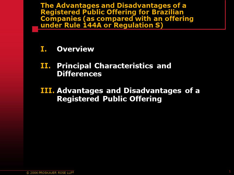 © 2006 PROSKAUER ROSE LLP ® 1 The Advantages and Disadvantages of a Registered Public Offering for Brazilian Companies (as compared with an offering under Rule 144A or Regulation S) I.Overview II.Principal Characteristics and Differences III.Advantages and Disadvantages of a Registered Public Offering
