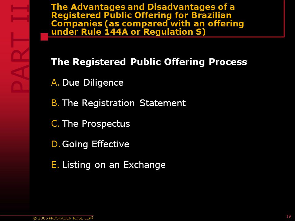 © 2006 PROSKAUER ROSE LLP ® 19 The Advantages and Disadvantages of a Registered Public Offering for Brazilian Companies (as compared with an offering under Rule 144A or Regulation S) The Registered Public Offering Process A.Due Diligence B.The Registration Statement C.The Prospectus D.Going Effective E.Listing on an Exchange PART II