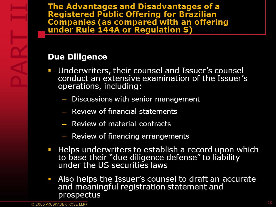 © 2006 PROSKAUER ROSE LLP ® 20 The Advantages and Disadvantages of a Registered Public Offering for Brazilian Companies (as compared with an offering under Rule 144A or Regulation S) Due Diligence  Underwriters, their counsel and Issuer's counsel conduct an extensive examination of the Issuer's operations, including: — Discussions with senior management — Review of financial statements — Review of material contracts — Review of financing arrangements  Helps underwriters to establish a record upon which to base their due diligence defense to liability under the US securities laws  Also helps the Issuer's counsel to draft an accurate and meaningful registration statement and prospectus PART II
