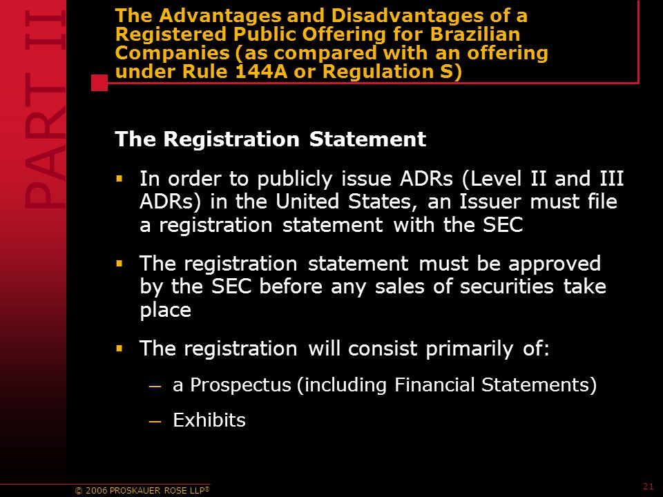 © 2006 PROSKAUER ROSE LLP ® 21 The Advantages and Disadvantages of a Registered Public Offering for Brazilian Companies (as compared with an offering