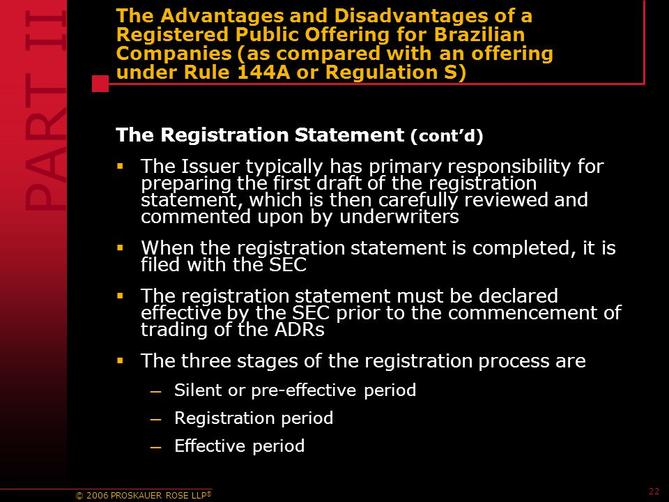 © 2006 PROSKAUER ROSE LLP ® 22 The Advantages and Disadvantages of a Registered Public Offering for Brazilian Companies (as compared with an offering under Rule 144A or Regulation S) The Registration Statement (cont'd)  The Issuer typically has primary responsibility for preparing the first draft of the registration statement, which is then carefully reviewed and commented upon by underwriters  When the registration statement is completed, it is filed with the SEC  The registration statement must be declared effective by the SEC prior to the commencement of trading of the ADRs  The three stages of the registration process are — Silent or pre-effective period — Registration period — Effective period PART II