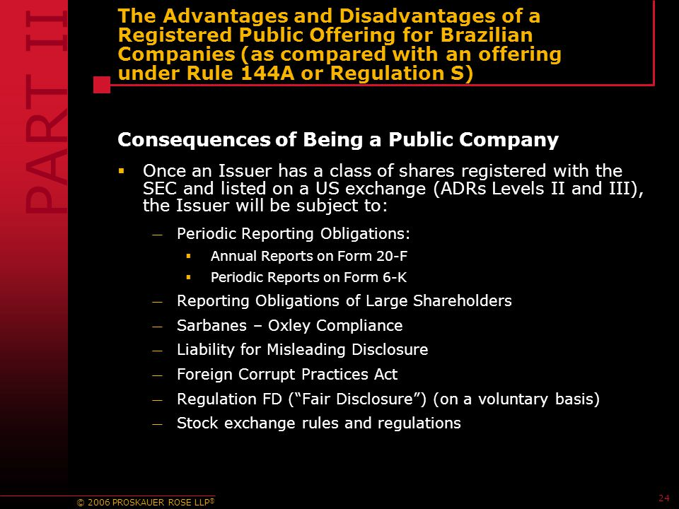 © 2006 PROSKAUER ROSE LLP ® 24 The Advantages and Disadvantages of a Registered Public Offering for Brazilian Companies (as compared with an offering under Rule 144A or Regulation S) Consequences of Being a Public Company  Once an Issuer has a class of shares registered with the SEC and listed on a US exchange (ADRs Levels II and III), the Issuer will be subject to: — Periodic Reporting Obligations:  Annual Reports on Form 20-F  Periodic Reports on Form 6-K — Reporting Obligations of Large Shareholders — Sarbanes – Oxley Compliance — Liability for Misleading Disclosure — Foreign Corrupt Practices Act — Regulation FD ( Fair Disclosure ) (on a voluntary basis) — Stock exchange rules and regulations PART II