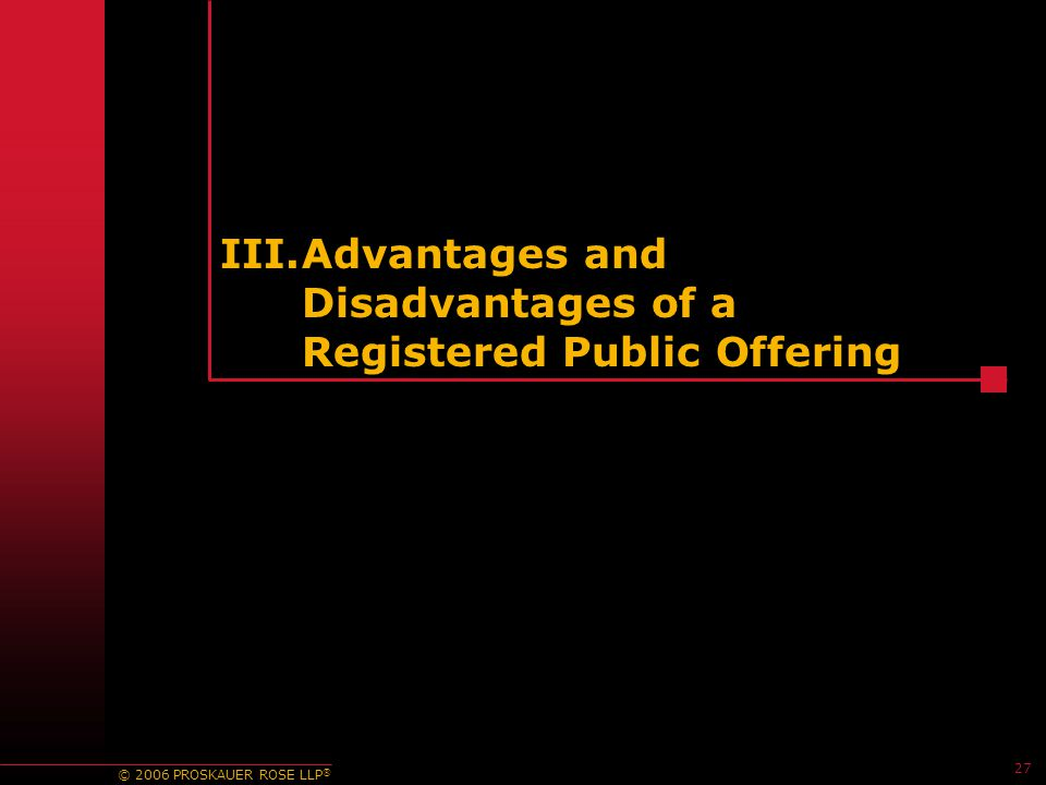 © 2006 PROSKAUER ROSE LLP ® III.Advantages and Disadvantages of a Registered Public Offering 27