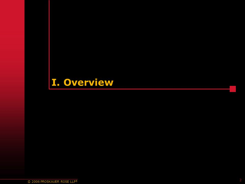 © 2006 PROSKAUER ROSE LLP ® I. Overview 2